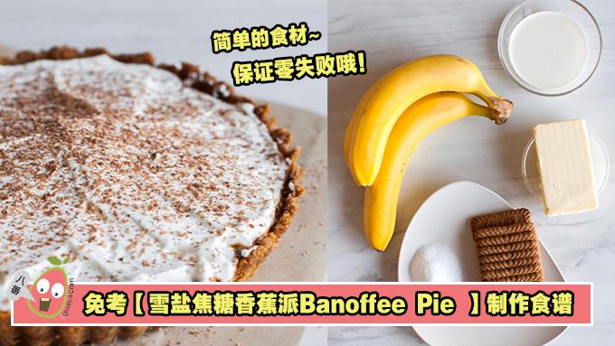 超美味的免考【雪盐焦糖香蕉派Banoffee Pie 】制作食谱,保证零失败哦!