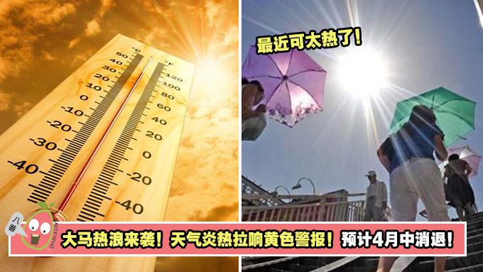 大马热浪来袭!天气炎热拉响黄色警报!预计4月中消退!